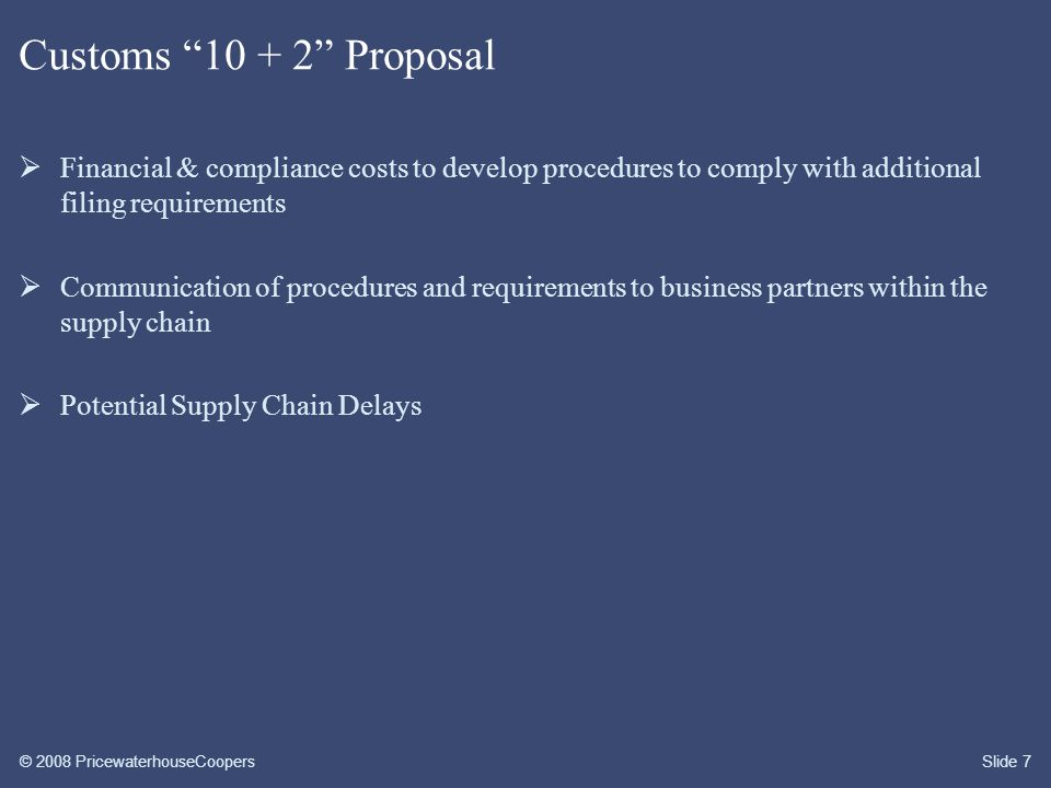 © 2008 PricewaterhouseCoopersSlide 7 Customs 10 + 2 Proposal  Financial & compliance costs to develop procedures to comply with additional filing requirements  Communication of procedures and requirements to business partners within the supply chain  Potential Supply Chain Delays