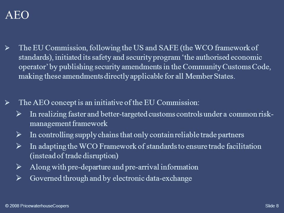 © 2008 PricewaterhouseCoopersSlide 9 AEO  The 'authorised economic operator' concept is a status (voluntary program), based on granting a company one of three possible certificates:  The certificate 'customs' (simplified procedures)  The certificate 'safety' (securing the supply chain)  The certificate 'customs and safety' (a combination)  Most Member States have started with the development of an AEO certification scheme based on self-assessment.