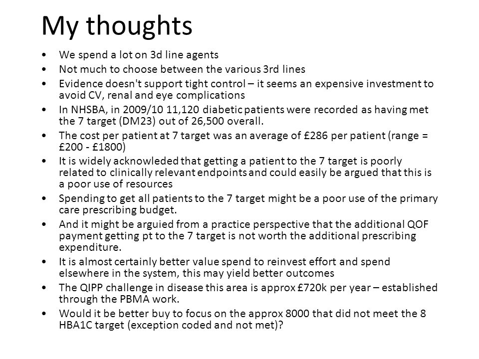 My thoughts We spend a lot on 3d line agents Not much to choose between the various 3rd lines Evidence doesn t support tight control – it seems an expensive investment to avoid CV, renal and eye complications In NHSBA, in 2009/10 11,120 diabetic patients were recorded as having met the 7 target (DM23) out of 26,500 overall.