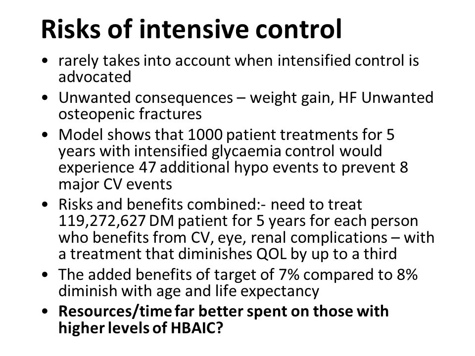 Risks of intensive control rarely takes into account when intensified control is advocated Unwanted consequences – weight gain, HF Unwanted osteopenic fractures Model shows that 1000 patient treatments for 5 years with intensified glycaemia control would experience 47 additional hypo events to prevent 8 major CV events Risks and benefits combined:- need to treat 119,272,627 DM patient for 5 years for each person who benefits from CV, eye, renal complications – with a treatment that diminishes QOL by up to a third The added benefits of target of 7% compared to 8% diminish with age and life expectancy Resources/time far better spent on those with higher levels of HBAIC