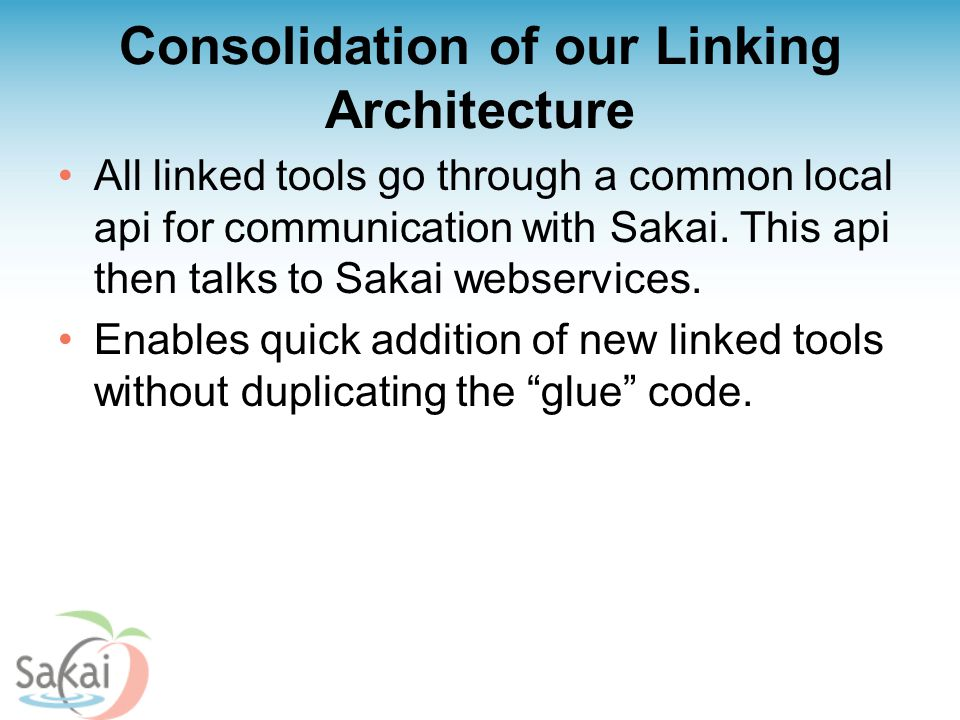 Consolidation of our Linking Architecture All linked tools go through a common local api for communication with Sakai. This api then talks to Sakai we