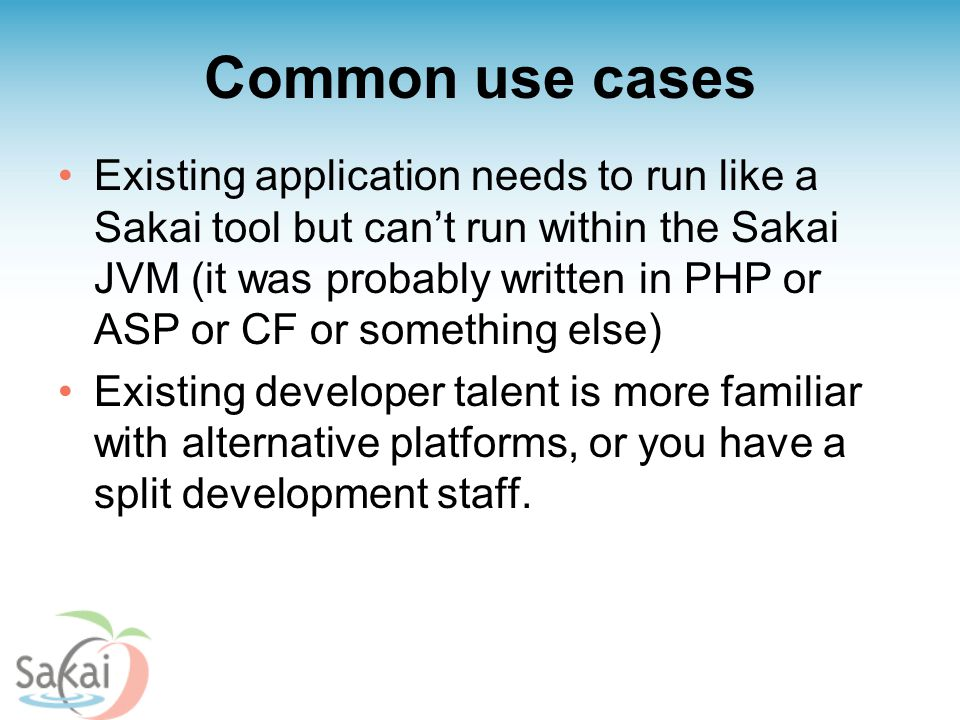 Common use cases Existing application needs to run like a Sakai tool but can't run within the Sakai JVM (it was probably written in PHP or ASP or CF o