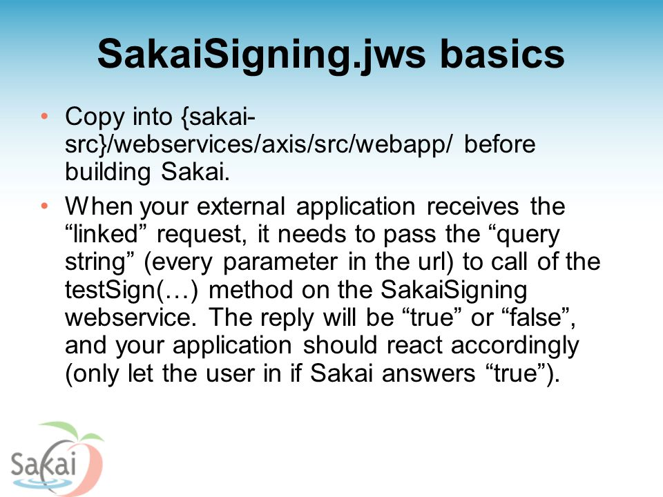 "SakaiSigning.jws basics Copy into {sakai- src}/webservices/axis/src/webapp/ before building Sakai. When your external application receives the ""linked"