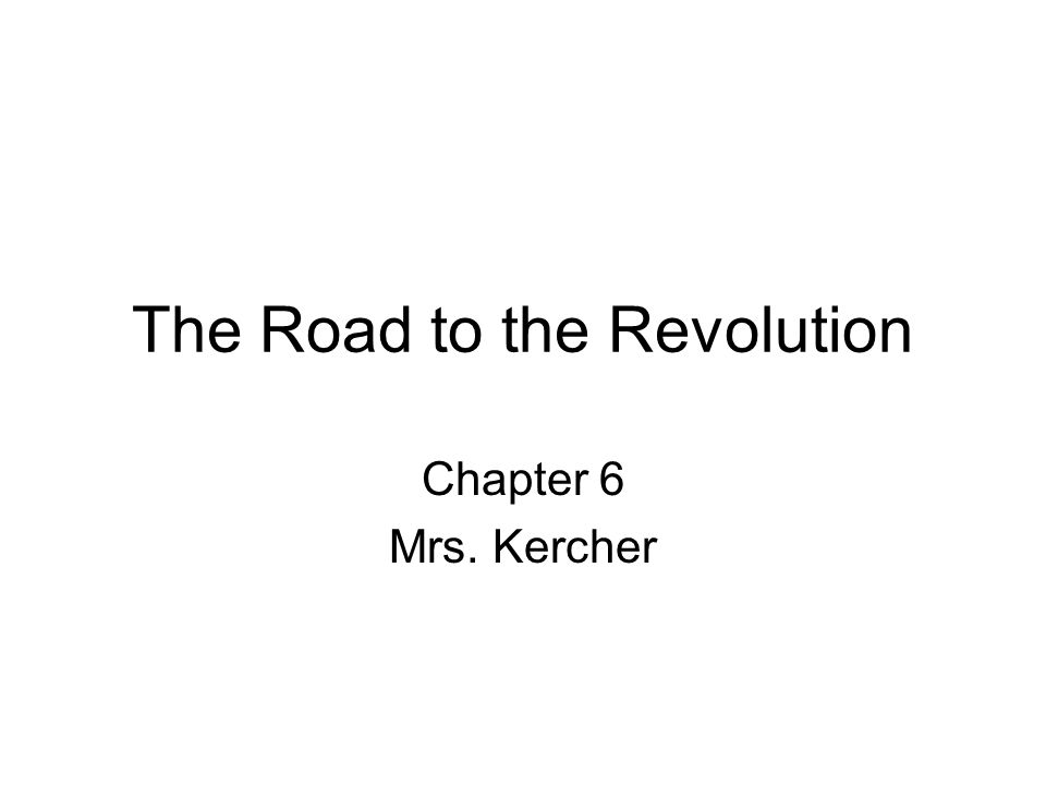 The Road to the Revolution Chapter 6 Mrs. Kercher