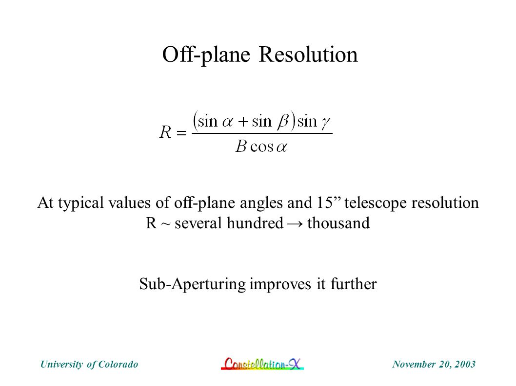 November 20, 2003University of Colorado Off-plane Resolution At typical values of off-plane angles and 15 telescope resolution R ~ several hundred → thousand Sub-Aperturing improves it further