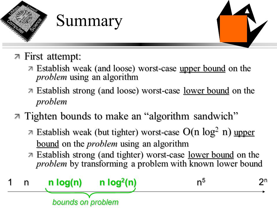 ä First attempt: ä Establish weak (and loose) worst-case upper bound on the problem using an algorithm ä Establish strong (and loose) worst-case lower bound on the problem ä Tighten bounds to make an algorithm sandwich ä Establish weak (but tighter) worst-case O(n log 2 n) upper bound on the problem using an algorithm ä Establish strong (and tighter) worst-case lower bound on the problem by transforming a problem with known lower bound Summary n1 n log(n) n log 2 (n) 2n2n2n2n n5n5n5n5 bounds on problem