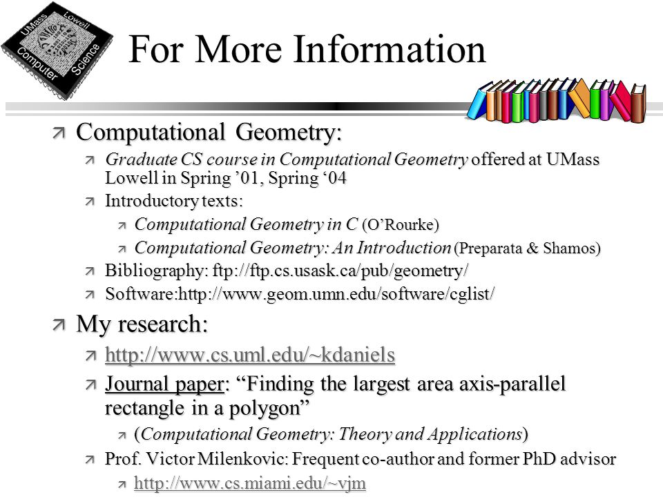 For More Information ä Computational Geometry: ä Graduate CS course in Computational Geometry offered at UMass Lowell in Spring '01, Spring '04 ä Introductory texts: ä Computational Geometry in C (O'Rourke) ä Computational Geometry: An Introduction (Preparata & Shamos) ä Bibliography: ftp://ftp.cs.usask.ca/pub/geometry/ ä Software:http://www.geom.umn.edu/software/cglist/ ä My research: ä http://www.cs.uml.edu/~kdaniels http://www.cs.uml.edu/~kdaniels ä Journal paper: Finding the largest area axis-parallel rectangle in a polygon ä (Computational Geometry: Theory and Applications) ä Prof.