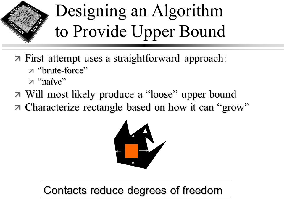 Designing an Algorithm to Provide Upper Bound Contacts reduce degrees of freedom ä First attempt uses a straightforward approach: ä brute-force ä naïve ä Will most likely produce a loose upper bound ä Characterize rectangle based on how it can grow