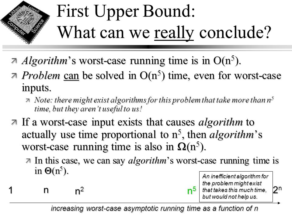First Upper Bound: What can we really conclude? ä Algorithm's worst-case running time is in O(n 5 ). ä Problem can be solved in O(n 5 ) time, even for