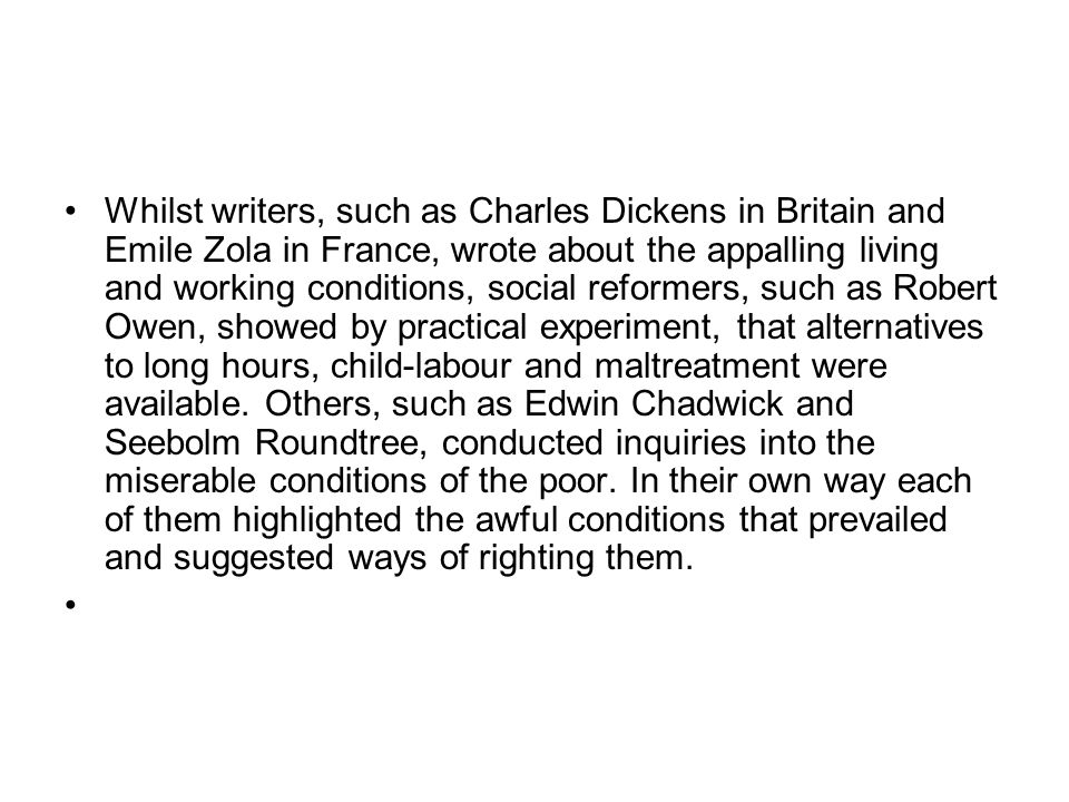 Whilst writers, such as Charles Dickens in Britain and Emile Zola in France, wrote about the appalling living and working conditions, social reformers, such as Robert Owen, showed by practical experiment, that alternatives to long hours, child-labour and maltreatment were available.