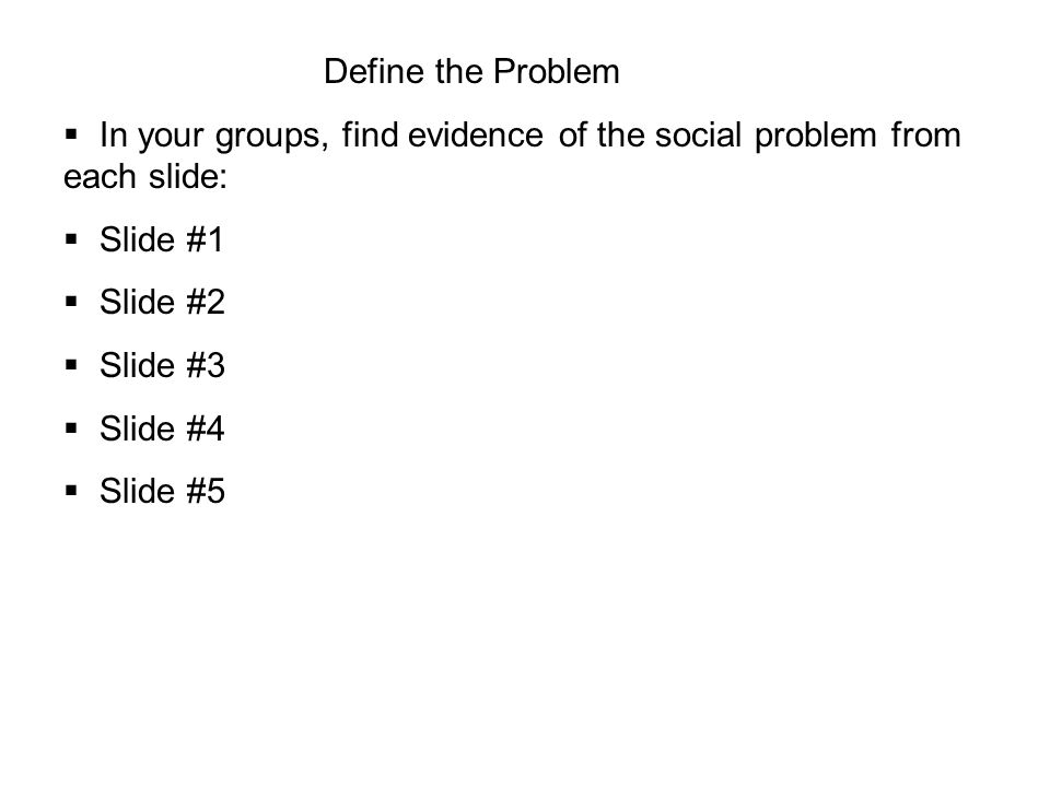 Define the Problem  In your groups, find evidence of the social problem from each slide:  Slide #1  Slide #2  Slide #3  Slide #4  Slide #5
