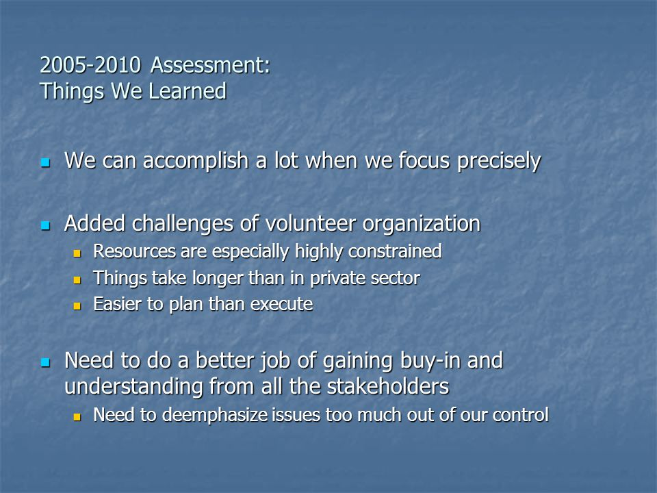 2005-2010 Assessment: Things We Learned We can accomplish a lot when we focus precisely We can accomplish a lot when we focus precisely Added challenges of volunteer organization Added challenges of volunteer organization Resources are especially highly constrained Resources are especially highly constrained Things take longer than in private sector Things take longer than in private sector Easier to plan than execute Easier to plan than execute Need to do a better job of gaining buy-in and understanding from all the stakeholders Need to do a better job of gaining buy-in and understanding from all the stakeholders Need to deemphasize issues too much out of our control Need to deemphasize issues too much out of our control