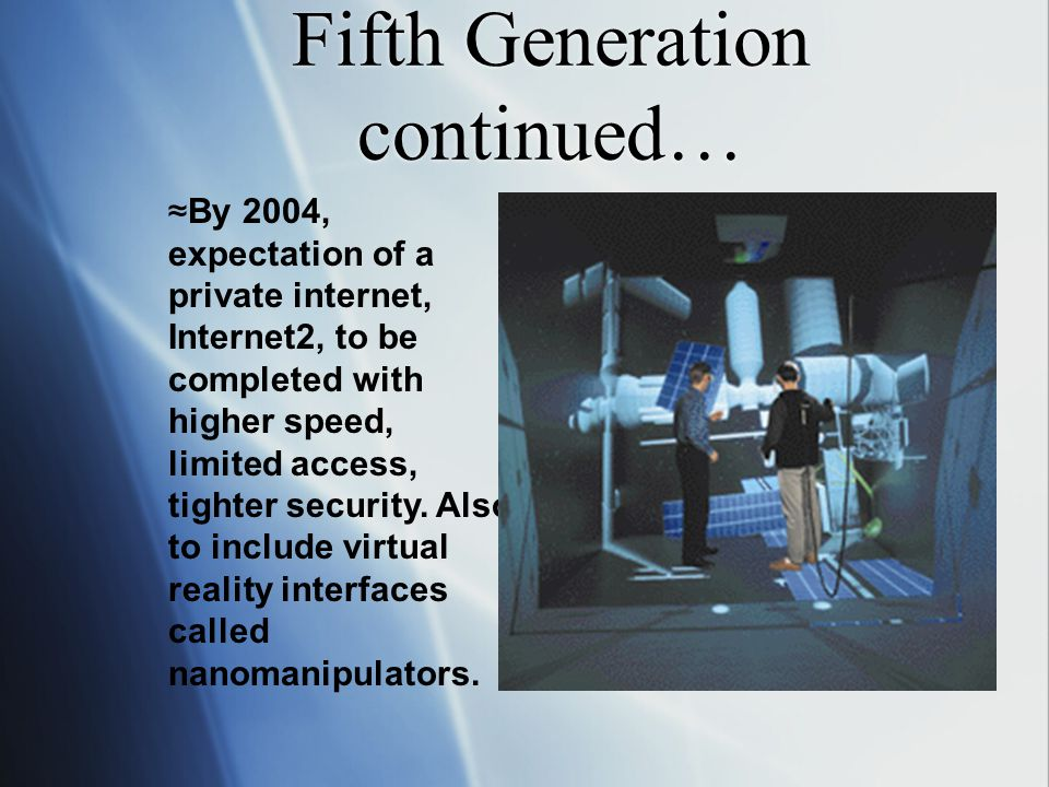 More Fifth Generation ≈ More than 250 million PCs used worldwide (1996) ≈ Office 97 was released by Microsoft ≈ Office 98 was released by Microsoft with Internet Explorer 4.0 ≈Office 2000 released by Microsoft, later followed by Windows 2000 ≈By 2004, expectation of a private internet, Internet2, to be completed with higher speed, limited access, tighter security.