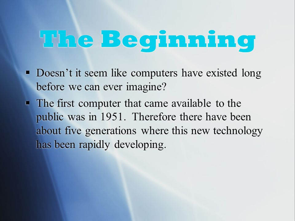 The Beginning  Doesn't it seem like computers have existed long before we can ever imagine.