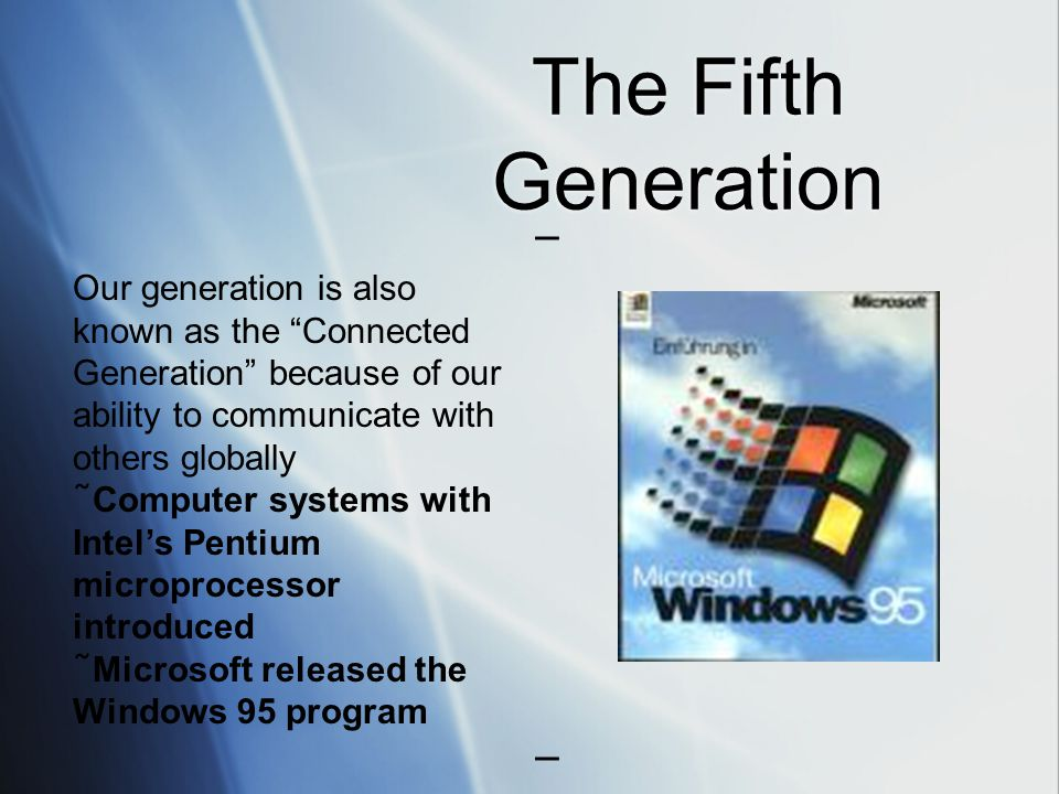 The Fifth Generation Our generation is also known as the Connected Generation because of our ability to communicate with others globally ˜ Computer systems with Intel's Pentium microprocessor introduced ˜ Microsoft released the Windows 95 program