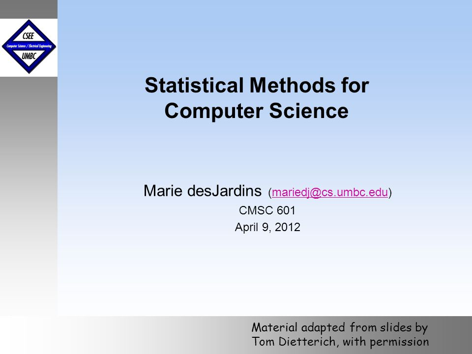 October 1999 Statistical Methods for Computer Science Marie desJardins (mariedj@cs.umbc.edu)mariedj@cs.umbc.edu CMSC 601 April 9, 2012 Material adapte