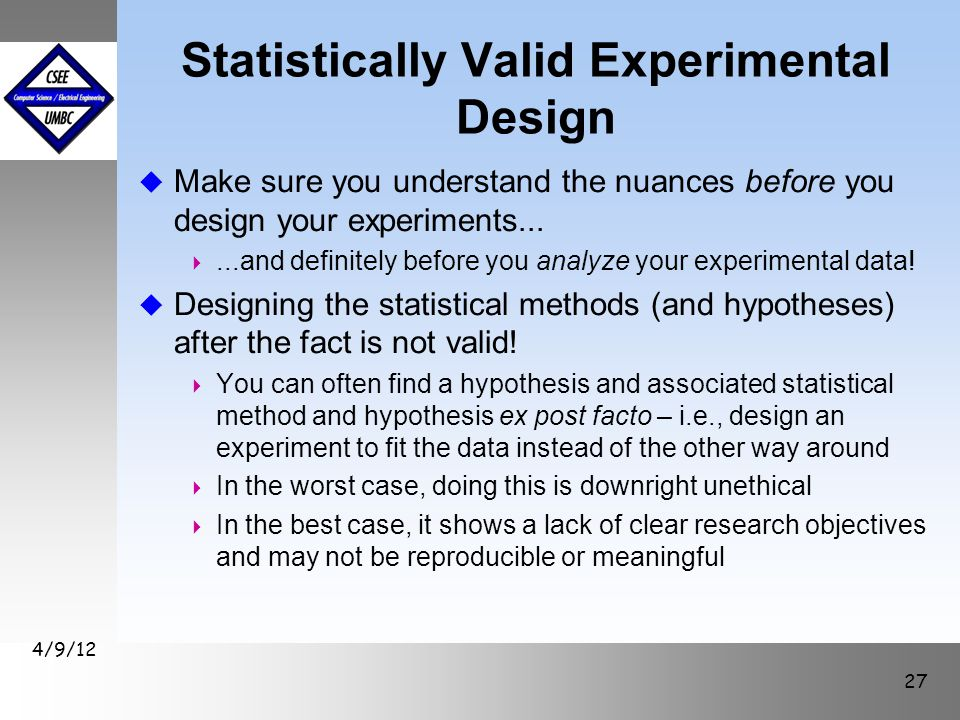 Statistically Valid Experimental Design u Make sure you understand the nuances before you design your experiments... ...and definitely before you ana