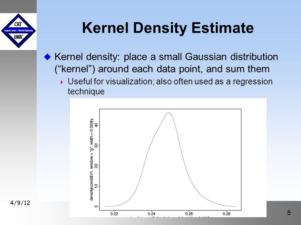 "Kernel Density Estimate u Kernel density: place a small Gaussian distribution (""kernel"") around each data point, and sum them  Useful for visualizati"
