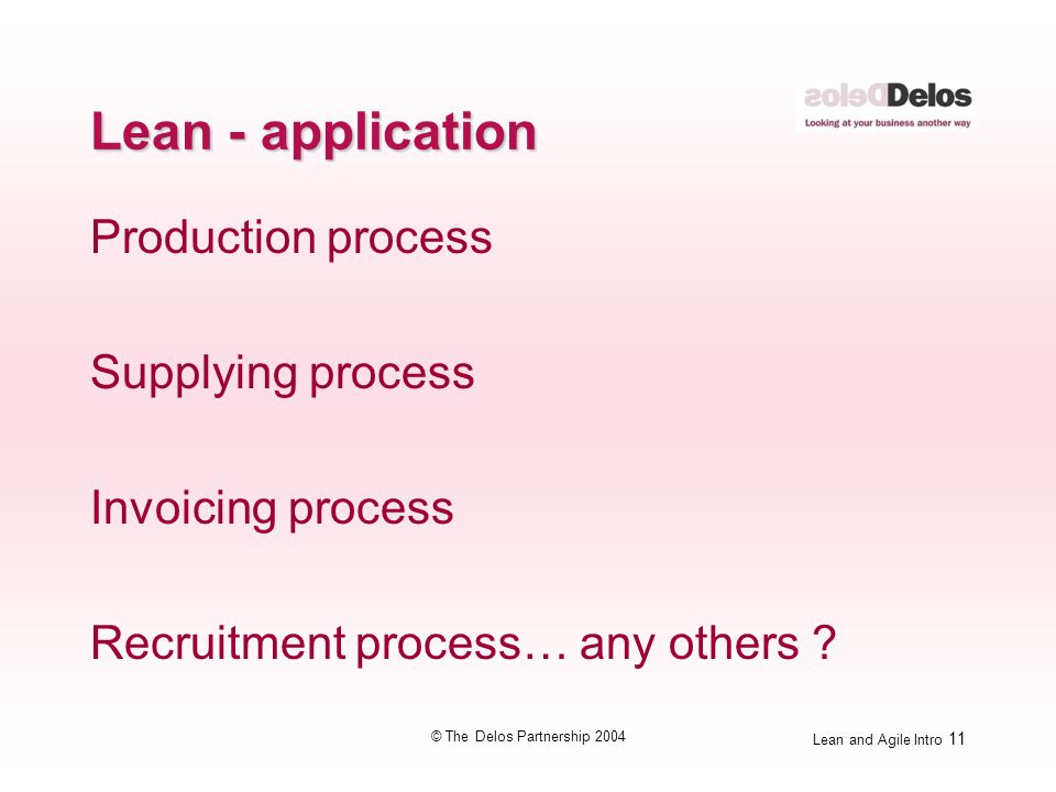 Lean and Agile Intro 11 © The Delos Partnership 2004 Lean - application Production process Supplying process Invoicing process Recruitment process… an