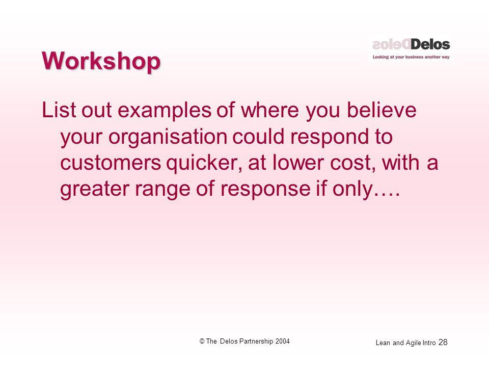 Lean and Agile Intro 28 © The Delos Partnership 2004 Workshop List out examples of where you believe your organisation could respond to customers quic