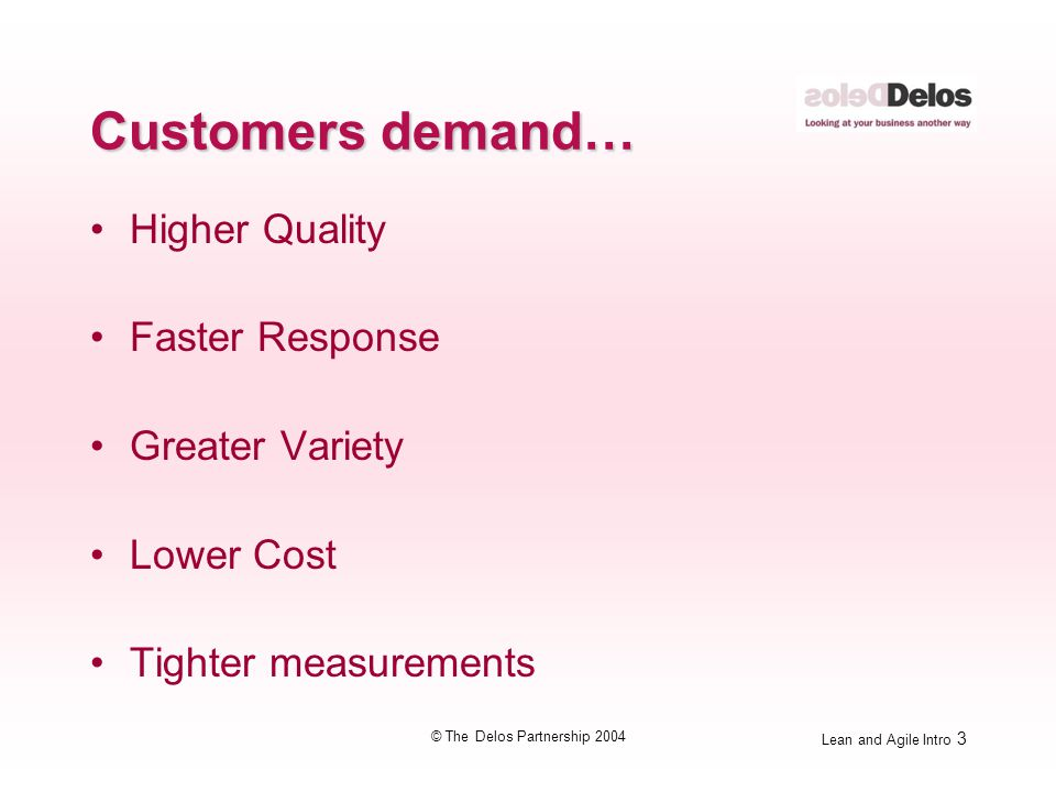 Lean and Agile Intro 3 © The Delos Partnership 2004 Customers demand… Higher Quality Faster Response Greater Variety Lower Cost Tighter measurements