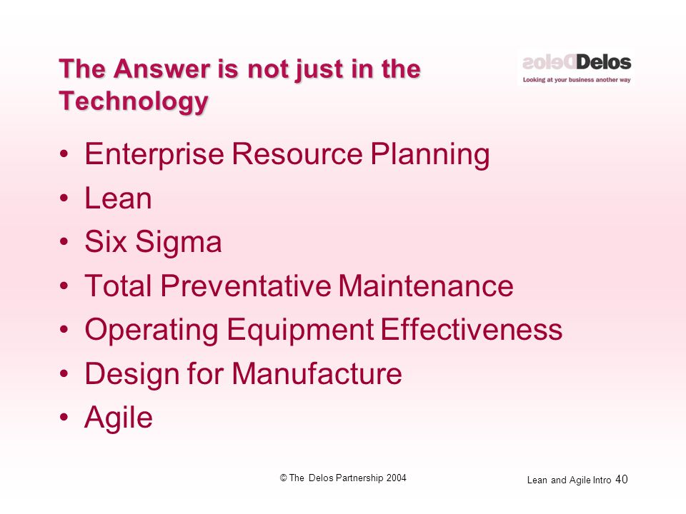 Lean and Agile Intro 40 © The Delos Partnership 2004 The Answer is not just in the Technology Enterprise Resource Planning Lean Six Sigma Total Preven