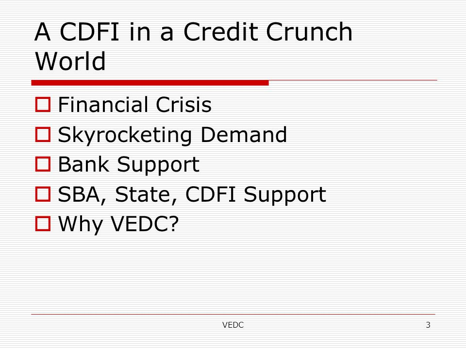 VEDC3 A CDFI in a Credit Crunch World  Financial Crisis  Skyrocketing Demand  Bank Support  SBA, State, CDFI Support  Why VEDC