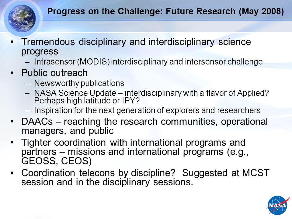 Progress on the Challenge: Future Research (May 2008) Tremendous disciplinary and interdisciplinary science progress –Intrasensor (MODIS) interdisciplinary and intersensor challenge Public outreach –Newsworthy publications –NASA Science Update – interdisciplinary with a flavor of Applied.