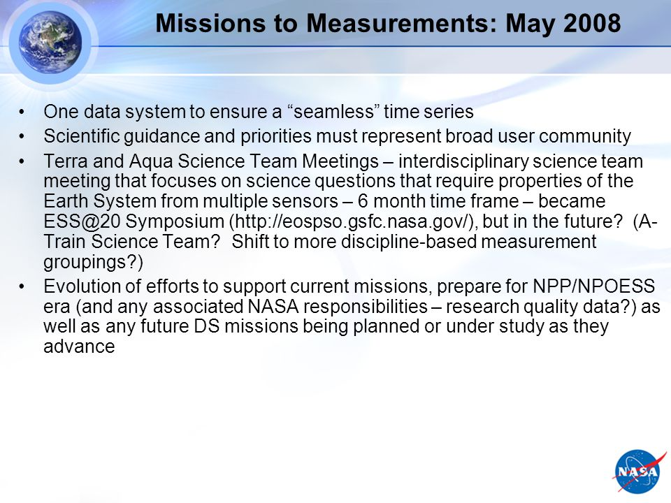 Missions to Measurements: May 2008 One data system to ensure a seamless time series Scientific guidance and priorities must represent broad user community Terra and Aqua Science Team Meetings – interdisciplinary science team meeting that focuses on science questions that require properties of the Earth System from multiple sensors – 6 month time frame – became ESS@20 Symposium (http://eospso.gsfc.nasa.gov/), but in the future.