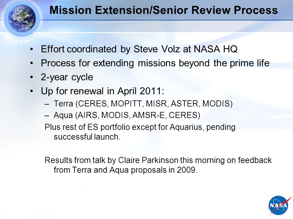 Mission Extension/Senior Review Process Effort coordinated by Steve Volz at NASA HQ Process for extending missions beyond the prime life 2-year cycle Up for renewal in April 2011: –Terra (CERES, MOPITT, MISR, ASTER, MODIS) –Aqua (AIRS, MODIS, AMSR-E, CERES) Plus rest of ES portfolio except for Aquarius, pending successful launch.