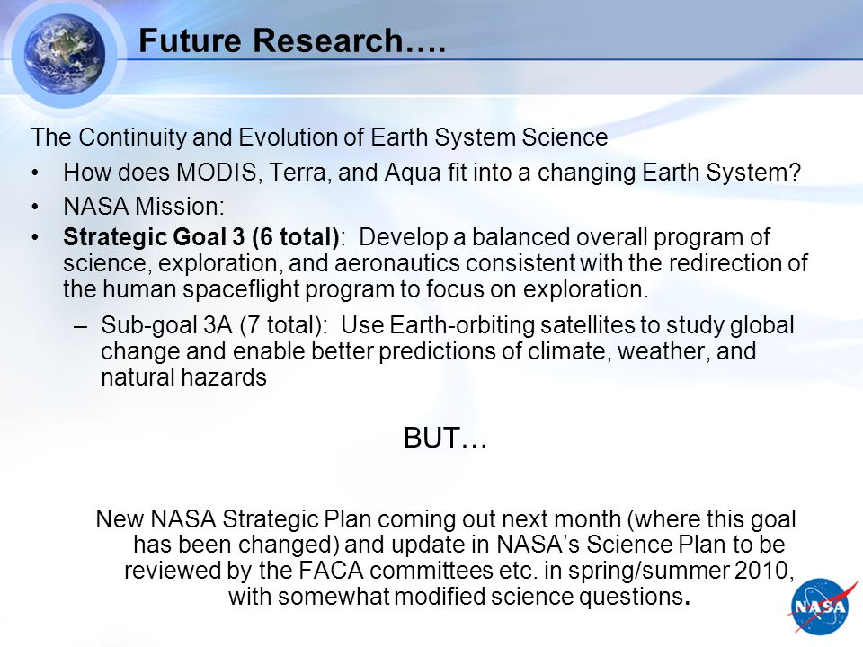 Progress on the Challenge – Future Research The Continuity and Evolution of Earth System Science NASA – advance planning for SMD (new Administration) Earth Science is continuing evolution from mission science teams to measurement-oriented science teams (ESDRs) – tomorrow –ROSES 2010 program element in Earth Science data records & uncertainties Development of and Linkage to Global Earth Observing System of Systems (GEOSS) + CEOS (Virtual Constellations, GCOS, etc.) International Partnerships – missions, JSTs, field campaigns, etc.