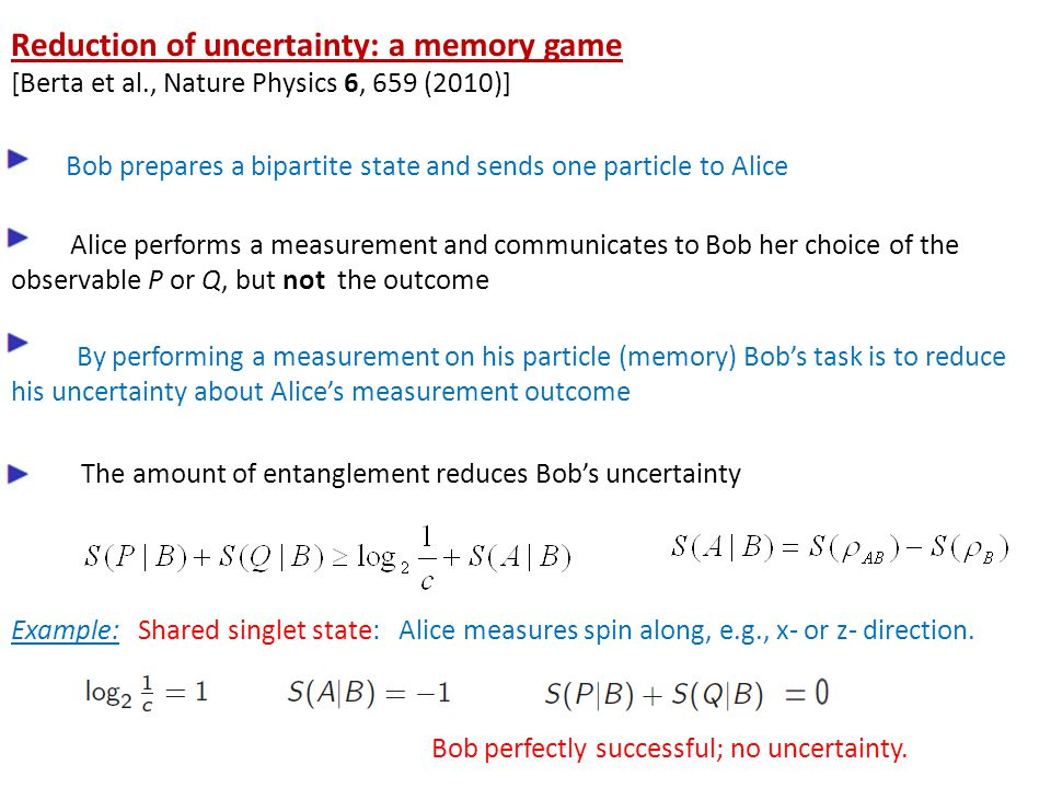Reduction of uncertainty: a memory game [Berta et al., Nature Physics 6, 659 (2010)] Bob prepares a bipartite state and sends one particle to Alice Alice performs a measurement and communicates to Bob her choice of the observable P or Q, but not the outcome By performing a measurement on his particle (memory) Bob's task is to reduce his uncertainty about Alice's measurement outcome The amount of entanglement reduces Bob's uncertainty Example: Shared singlet state: Alice measures spin along, e.g., x- or z- direction.