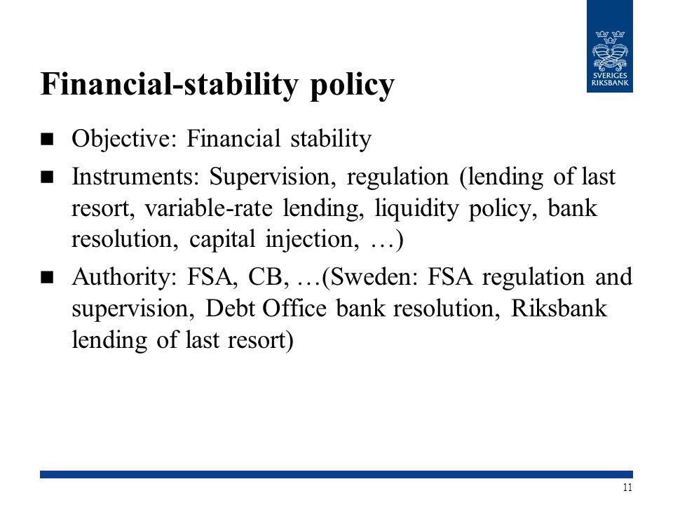 Financial-stability policy Objective: Financial stability Instruments: Supervision, regulation (lending of last resort, variable-rate lending, liquidity policy, bank resolution, capital injection, …) Authority: FSA, CB, …(Sweden: FSA regulation and supervision, Debt Office bank resolution, Riksbank lending of last resort) 11