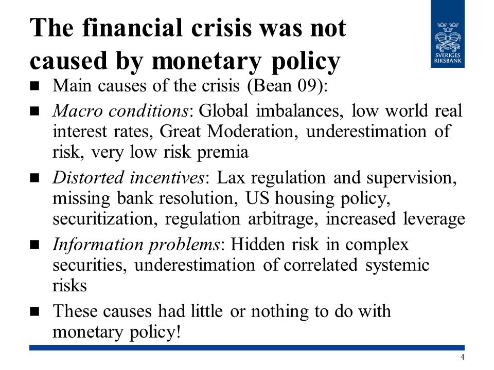 The financial crisis was not caused by monetary policy Main causes of the crisis (Bean 09): Macro conditions: Global imbalances, low world real interest rates, Great Moderation, underestimation of risk, very low risk premia Distorted incentives: Lax regulation and supervision, missing bank resolution, US housing policy, securitization, regulation arbitrage, increased leverage Information problems: Hidden risk in complex securities, underestimation of correlated systemic risks These causes had little or nothing to do with monetary policy.