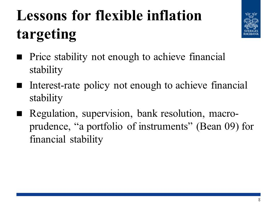 Lessons for flexible inflation targeting Price stability not enough to achieve financial stability Interest-rate policy not enough to achieve financial stability Regulation, supervision, bank resolution, macro- prudence, a portfolio of instruments (Bean 09) for financial stability 8