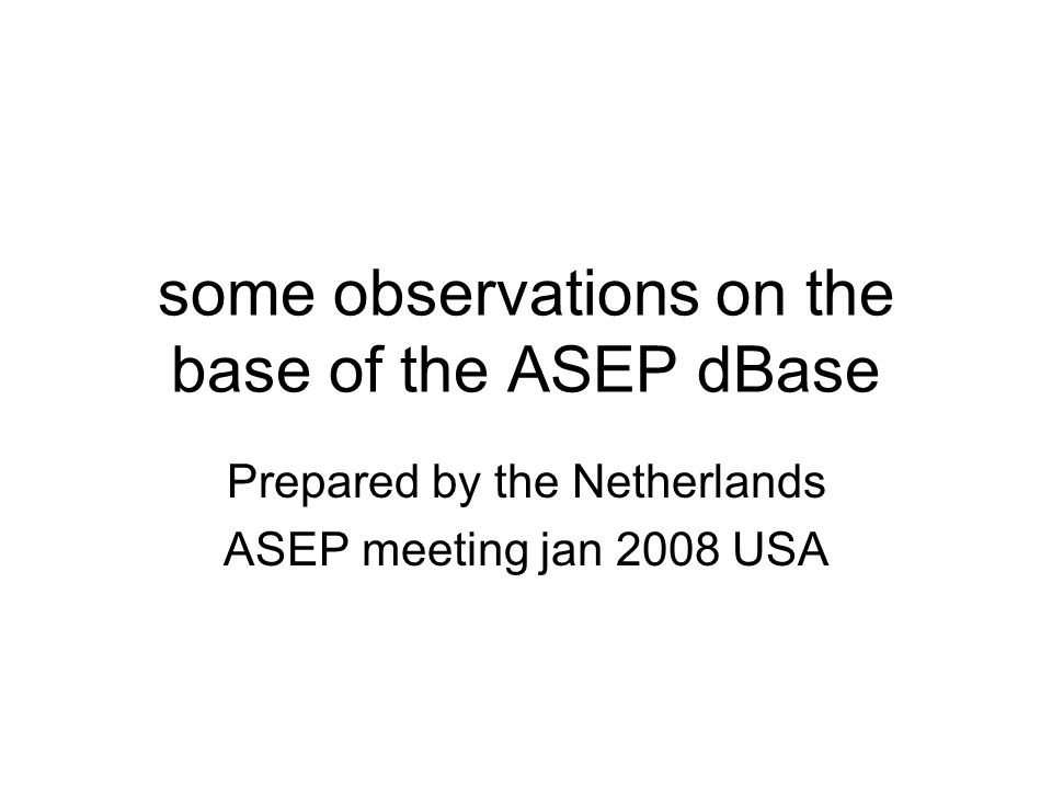 some observations on the base of the ASEP dBase Prepared by the Netherlands ASEP meeting jan 2008 USA