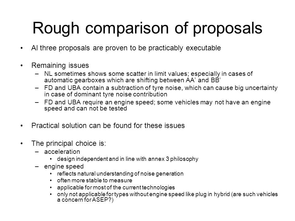 Rough comparison of proposals Al three proposals are proven to be practicably executable Remaining issues –NL sometimes shows some scatter in limit values; especially in cases of automatic gearboxes which are shifting between AA' and BB' –FD and UBA contain a subtraction of tyre noise, which can cause big uncertainty in case of dominant tyre noise contribution –FD and UBA require an engine speed; some vehicles may not have an engine speed and can not be tested Practical solution can be found for these issues The principal choice is: –acceleration design independent and in line with annex 3 philosophy –engine speed reflects natural understanding of noise generation often more stable to measure applicable for most of the current technologies only not applicable for types without engine speed like plug in hybrid (are such vehicles a concern for ASEP?)