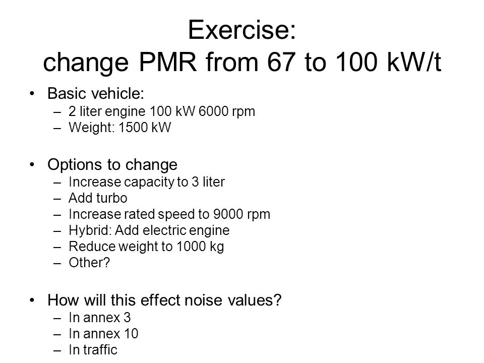 Exercise: change PMR from 67 to 100 kW/t Basic vehicle: –2 liter engine 100 kW 6000 rpm –Weight: 1500 kW Options to change –Increase capacity to 3 lit