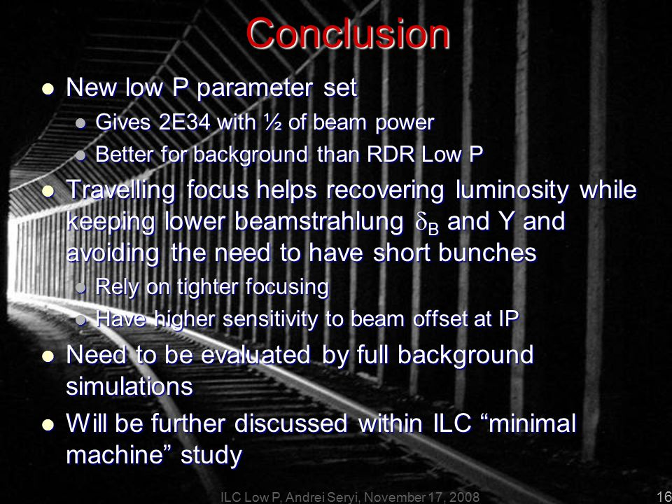 ILC Low P, Andrei Seryi, November 17, 2008 16Conclusion New low P parameter set New low P parameter set Gives 2E34 with ½ of beam power Gives 2E34 with ½ of beam power Better for background than RDR Low P Better for background than RDR Low P Travelling focus helps recovering luminosity while keeping lower beamstrahlung  B and Y and avoiding the need to have short bunches Travelling focus helps recovering luminosity while keeping lower beamstrahlung  B and Y and avoiding the need to have short bunches Rely on tighter focusing Rely on tighter focusing Have higher sensitivity to beam offset at IP Have higher sensitivity to beam offset at IP Need to be evaluated by full background simulations Need to be evaluated by full background simulations Will be further discussed within ILC minimal machine study Will be further discussed within ILC minimal machine study
