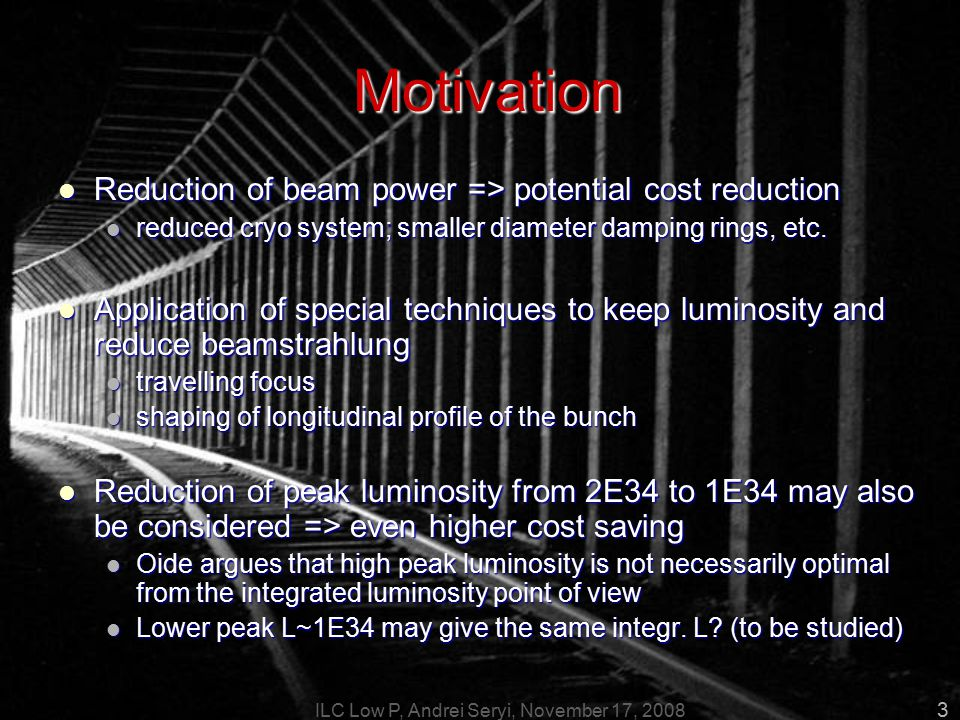 ILC Low P, Andrei Seryi, November 17, 2008 3 Motivation Reduction of beam power => potential cost reduction Reduction of beam power => potential cost reduction reduced cryo system; smaller diameter damping rings, etc.