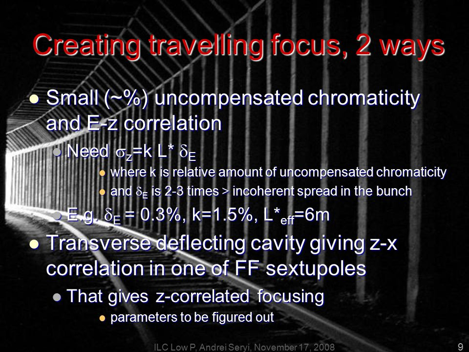 ILC Low P, Andrei Seryi, November 17, 2008 9 Creating travelling focus, 2 ways Small (~%) uncompensated chromaticity and E-z correlation Small (~%) uncompensated chromaticity and E-z correlation Need  z =k L*  E Need  z =k L*  E where k is relative amount of uncompensated chromaticity where k is relative amount of uncompensated chromaticity and  E is 2-3 times > incoherent spread in the bunch and  E is 2-3 times > incoherent spread in the bunch E.g.