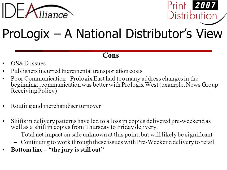 ProLogix – A National Distributor's View Cons OS&D issues Publishers incurred Incremental transportation costs Poor Communication - Prologix East had too many address changes in the beginning...communication was better with Prologix West (example, News Group Receiving Policy) Routing and merchandiser turnover Shifts in delivery patterns have led to a loss in copies delivered pre-weekend as well as a shift in copies from Thursday to Friday delivery.