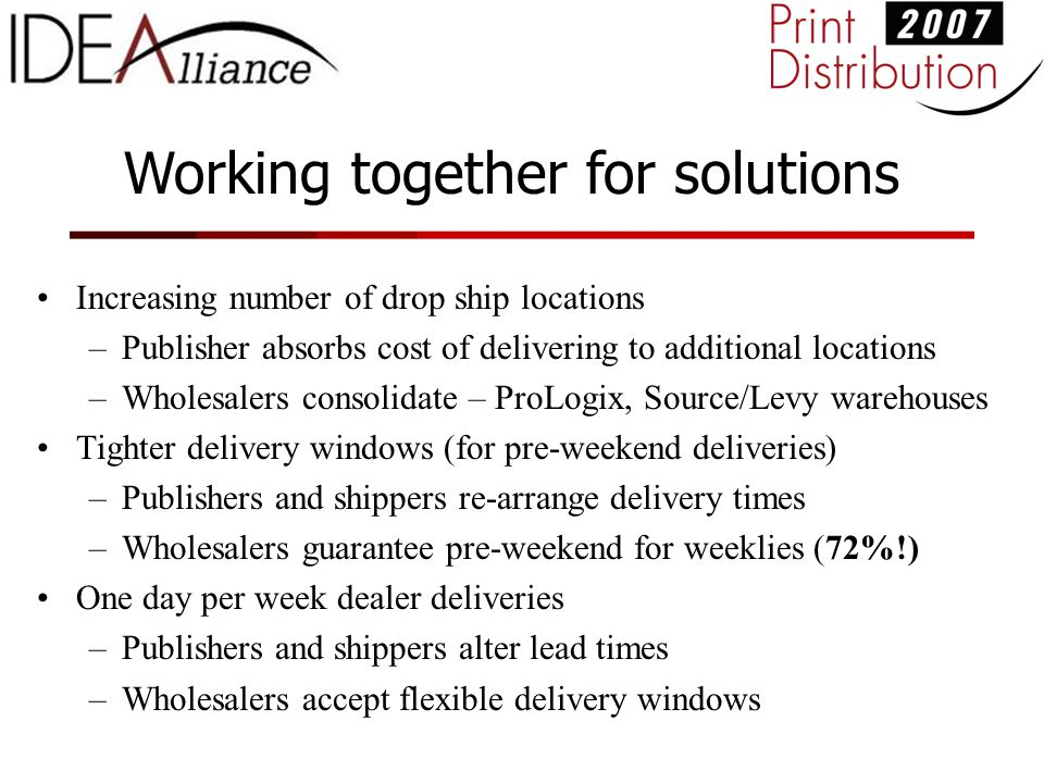 Working together for solutions Increasing number of drop ship locations –Publisher absorbs cost of delivering to additional locations –Wholesalers consolidate – ProLogix, Source/Levy warehouses Tighter delivery windows (for pre-weekend deliveries) –Publishers and shippers re-arrange delivery times –Wholesalers guarantee pre-weekend for weeklies (72%!) One day per week dealer deliveries –Publishers and shippers alter lead times –Wholesalers accept flexible delivery windows
