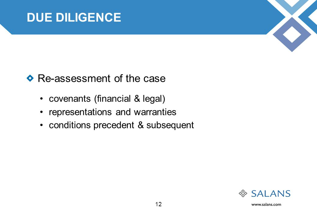 12 DUE DILIGENCE Re-assessment of the case covenants (financial & legal) representations and warranties conditions precedent & subsequent