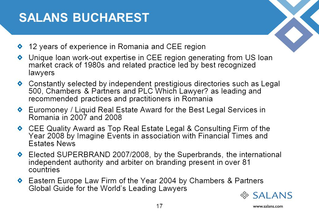 17 SALANS BUCHAREST 12 years of experience in Romania and CEE region Unique loan work-out expertise in CEE region generating from US loan market crack of 1980s and related practice led by best recognized lawyers Constantly selected by independent prestigious directories such as Legal 500, Chambers & Partners and PLC Which Lawyer.
