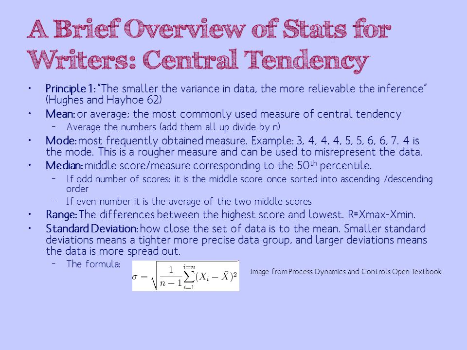 A Brief Overview of Stats for Writers: Central Tendency Principle 1: The smaller the variance in data, the more relievable the inference (Hughes and Hayhoe 62) Mean: or average; the most commonly used measure of central tendency – Average the numbers (add them all up divide by n) Mode: most frequently obtained measure.