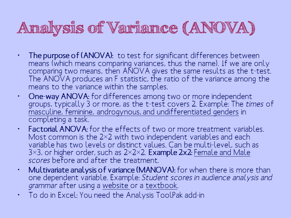 Analysis of Variance (ANOVA) The purpose of (ANOVA): to test for significant differences between means (which means comparing variances, thus the name).