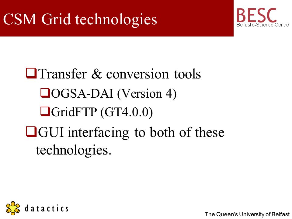 The Queen's University of Belfast CSM Grid technologies  Transfer & conversion tools  OGSA-DAI (Version 4)  GridFTP (GT4.0.0)  GUI interfacing to both of these technologies.