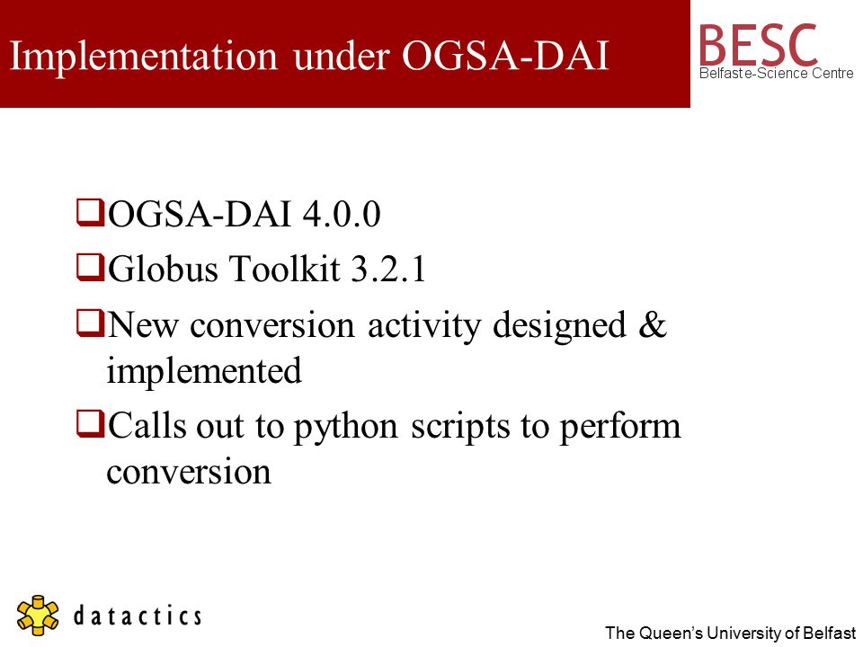 The Queen's University of Belfast Implementation under OGSA-DAI  OGSA-DAI 4.0.0  Globus Toolkit 3.2.1  New conversion activity designed & implemented  Calls out to python scripts to perform conversion