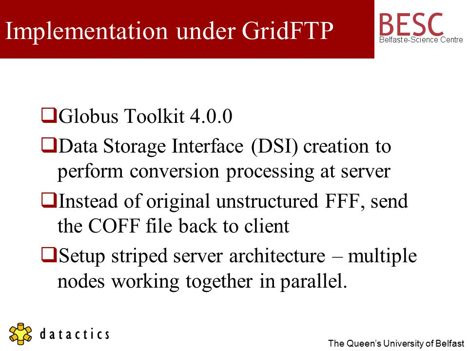 The Queen's University of Belfast Implementation under GridFTP  Globus Toolkit 4.0.0  Data Storage Interface (DSI) creation to perform conversion processing at server  Instead of original unstructured FFF, send the COFF file back to client  Setup striped server architecture – multiple nodes working together in parallel.